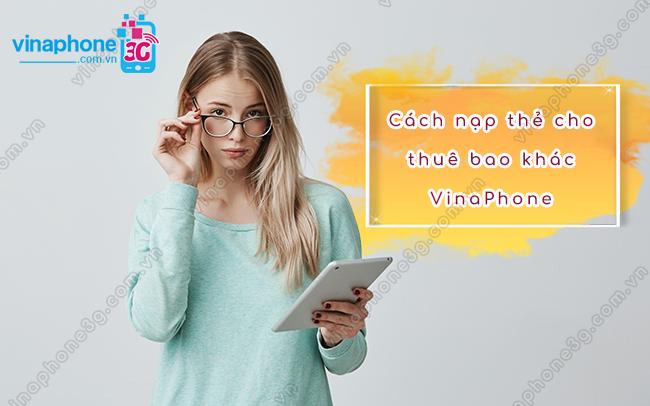 Hướng dẫn cách nạp thẻ cho thuê bao khác VinaPhone siêu dễ